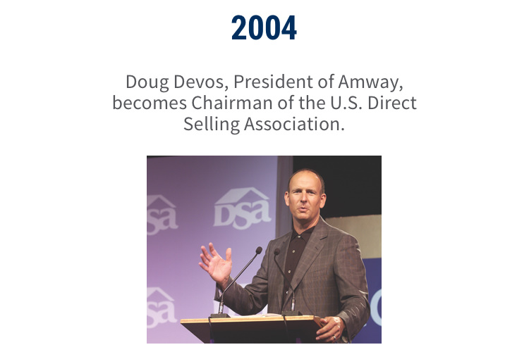 2004: Doug Devos, President of Amway, becomes Chairman of the U.S. Direct Selling Association.