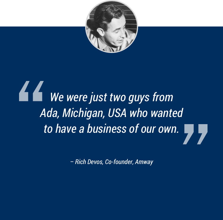 """We were just two guys from Ada, Michigan, USA who wanted to have a business of our own."" –Rich Devos, Co-founder, Amway"