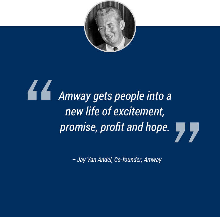 """Amway gets people into a new life of excitement, promise, profit, and hope."" –Jay Van Andel, Co-founder, Amway"